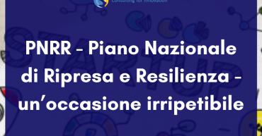 PNRR - Piano Nazionale di Ripresa e Resilienza - un'occasione irripetibile